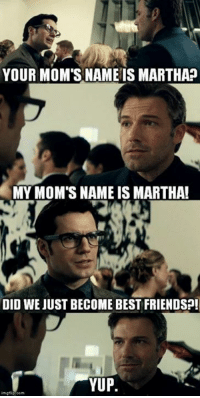 Lmfao I love this movie: YOUR MOM'S NAME IS MARTHA  MY MOM'S NAME IS MARTHA!  DID WE JUST BECOME BEST FRIENDSO!  YUP. Lmfao I love this movie