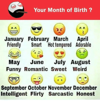 Be Like, Funny, and Meme: Your Month of Birth?  January February March April  Friendly Smart Hot tempered Adorable  May June July August  Funny Romantic Sweet Weird  September October November December  Intelligent Flirty Sarcastic Honest Twitter: BLB247 Snapchat : BELIKEBRO.COM belikebro sarcasm meme Follow @be.like.bro