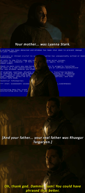 God, Windows, and Computer: Your mother... was Lyanna Stark.  A problem has been detected and wi ndows has been shut down to prevent damage  to your comput er  ation has unexpect edly exited or been  A process or thread crucial to sy  terminated  If this is the first time you've  restart your computer. If this  these steps  Stop error_screen,  rs again, follow  Check to make sure any new hard  If this isa new installation,a  for any windows updates you might  re is proper 1y install ed.  re or software manufact urer  v installed hardware  caching or shadowing.  components, restart  options and then  If problems continue, disable or  or software. Disable BIOS memor  If you need to use Safe Mode  your comput er, press F8 to se  select Safe Mode  Techni cal  1nformat i on :  w STOP: Ox000000F4 COx000  C, OX829FB000)  collecting data for crash  Initializíng disk for cras  [And your father... your real father was Rhaegar  Targaryen.]  Oh, thank god. Dammit, Sam! You could have  phrased that better. Poor Jon