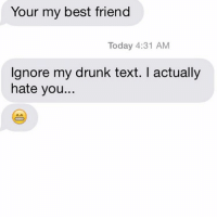 Oh. Well that changed pretty dramatically: Your my best friend  Today 4:31 AM  Ignore my drunk text. actually  hate you.. Oh. Well that changed pretty dramatically