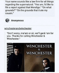 """Memes, Angels, and Anonymous: Your name sounds like a law firm for all things  regarding the supernatural. """"Yes um, l'd like to  file a report against that Wendigo."""" """"On what  grounds?"""" """"On the grounds that it ate my  cousin.  Anonymous  winchesterandwinchester  """"Don't worry, ma'am or sir, we'll gank 'em for  you. Thanks for calling Winchester &  Winchester.""""  WINCHESTER  WINCHESTER  EST 1983 Welcome to Supernatural Saturday! (Check link in bio!) supernaturalsaturday ghosts demons angels ghouls monsters notnatural hunters carryonmywaywardson supernatural supernaturaltumblr supernaturalfamily supernaturalfans samwinchester jaredpadalecki deanwinchester jensenackles"""