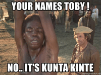 Im Going to Hell for This, Net, and Names: YOUR NAMES TOBY!  NO.. IT'S KUNTA KINTE  memegenerator.net The Nor'easter hitting the US East Coast is named Toby