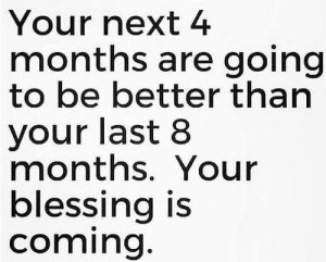 To those who are going through something: Your next 4  months are going  to be better than  your last 8  months. Your  blessing is  coming. To those who are going through something