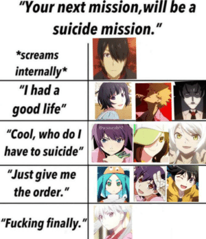 """Anime, Fucking, and Life: """"Your next mission, will be a  suicide mission.""""  *screams  internally*  """"I had a  good life""""  @sr.saurabh7  """"Cool, who do I  have to suicide""""  """"Just give me  the order.""""  """"Fucking finally."""" A monogatari meme"""