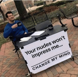 Memes, Nudes, and Change: Your nudes won't  impress me...  CHANGE MY MIND Change my mind via /r/memes https://ift.tt/2OGKz0P