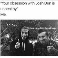 """Me: """"Your obsession with Josh Dun is  unhealthy""""  Me  Eeh ok?  Tell me something don't know Me"""