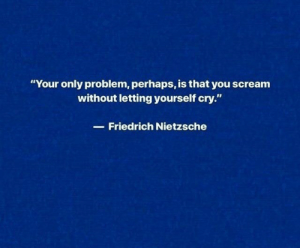 "Scream, Friedrich Nietzsche, and Nietzsche: ""Your only problem, perhaps, is that you scream  without letting yourself cry.""  Friedrich Nietzsche"
