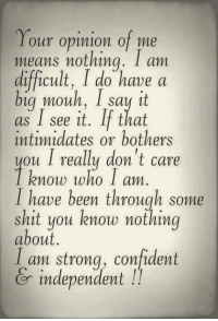 Confidence, Say It, and Mean: Your opinion of me  means nothing. I am  difficult, I do have a  big Wouh, I say it  as I see it. If that  intimidates or bothers  ou I really don't care  know who I am  I have been through some  shit you know nothing  about.  I am strong, confident  independent