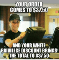 White Privilege: YOUR ORDER  COMES TO $37.50  AND YOUR WHITE  PRIVILEGE DISCOUNT BRINGS  THE TOTAL TO $37.50
