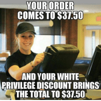 Memes, Politics, and Ohio: YOUR ORDER  COMES TO 81.50  AND YOUR WHITE  PRIVILEGEDISCOUNT BRINGS  THE TOTAL TOS37.0l Hahaha. 🔴🔵Want to see more? Check out my YouTube channel: Dylan's Daily Show🔵🔴 JOINT INSTAGRAM: @rightwingsavages Partners: 🇺🇸👍: @The_Typical_Liberal 🇺🇸💪@tomorrowsconservatives 🇺🇸👑 @Trumpmemz 🇺🇸 @Conservative.female 🇺🇸 @DylansDailyShow 😈 @too_savage_for_liberals 💪 @RightWingRoast 🇺🇸 @USA_Ohio_Constitutionalist DonaldTrump Trump HillaryClinton MakeAmericaGreatAgain Conservative Republican Liberal Democrat Libertarian MAGA Politics News Savage TooSavageForDemocrats Instagram Obama Election 2016 Funny True sotrue