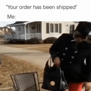 "Everytime..: ""Your order has been shipped  Me: Everytime.."