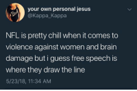 Chill, Jesus, and Nfl: your own personal jesus  @Kappa_Kappa  NFL is pretty chill when it comes to  violence against women and brain  damage but i guess free speech is  where they draw the line  5/23/18, 11:34 AM ¯\_(ツ)_/¯