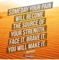 <3 Inspower.co: YOUR PAIN  SOMEDAY WILL BECOME  THE SOURCE OF  YOUR STRENGTH  FACE BRAVE/T  IT YOU WILL MAKE IT  DODINSKY  Mnspower <3 Inspower.co