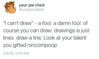 """Drawings, Can, and You: your pal ched  @royalpizzaboy  """"I can't draw"""" - a fool. a damn fool. of  course you can draw. drawings is just  lines. draw a line. Look at your talent  you gifted nincompoop  3/5/16, 2:43 AM"""
