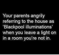 "A: Your parents angrily  referring to the house as  ""Blackpool illuminations'  when you leave a light on  in a room you're not in A"