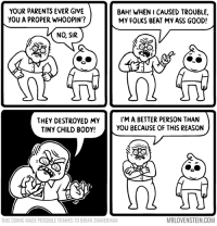 Can't be beat.  Secret Panel HERE 🤼‍♂️ http://www.mrlovenstein.com/comic/890: YOUR PARENTS EVER GIVE  YOU A PROPER WH0OPIN'?  BAH! WHEN I CAUSED TROUBLE,  MY FOLKS BEAT MY ASS GOOD!  NO, SIR  THEY DESTROYED MY  TINY CHILD BODY!  I'M A BETTER PERSON THAN  YOU BECAUSE OF THIS REASON  THIS COMIC MADE POSSIBLE THANKS TO BRIAN ZIMMERMAN  MRLOVENSTEIN.COM Can't be beat.  Secret Panel HERE 🤼‍♂️ http://www.mrlovenstein.com/comic/890