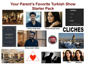 Your Parent's Favorite Turkish Show Starter Pack: Your Parent's Favorite Turkish Show  Starter Pack  Subtitles  English  Off  V Arabic  Brazilian Portuguese  CLICHES  Every male lead  Every female lead  Pengain Classics  ROMEO  AND  JULIET  FIAT  by  WILLIAM SHAKESPEARE  Every main villain  Poor  Wealthy Your Parent's Favorite Turkish Show Starter Pack