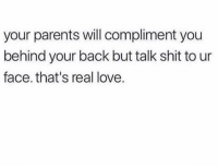 Real love lol: your parents will compliment you  behind your back but talk shit to ur  face. that's real love. Real love lol