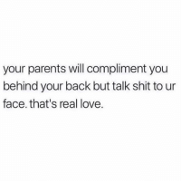 Agree? (@funny): your parents will compliment you  behind your back but talk shit to ur  face. that's real love. Agree? (@funny)