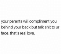 Hold up..🤦‍♂️😂: your parents will compliment you  behind your back but talk shit to ur  face. that's real love. Hold up..🤦‍♂️😂