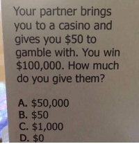 Anaconda, Casino, and How: Your partner brings  you to a casino and  gives you $50 to  gamble with. You win  $100,000. How much  do you give them?  A. $50,000  B. $50  C. $1,000  D. $0 How much? 🤔 https://t.co/nUNDyGj3hk