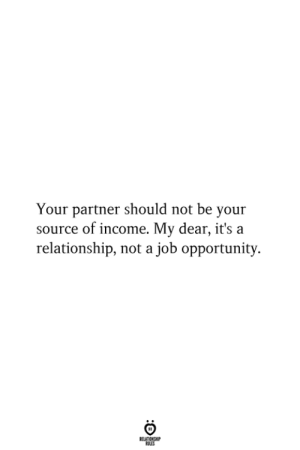 my dear: Your partner should not be your  source of income. My dear, it's a  relationship, not a job opportunity  RELATIONSHIP  ES