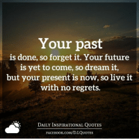 (((hugs))) Daily Inspirational Quotes <3: Your past  is done, so forget it. Your future  is yet to come, so dream it,  but your present is now, so live it  with no regrets.  DAILY INSPIRATIONAL QUOTES  FACEBOOK.COM/D. I QUOTES (((hugs))) Daily Inspirational Quotes <3