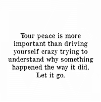 Let It Go peace mind heart important letgo crazy need understand drama rejection hurt moveon positive trust god universe time believe you worth happy blessed loving life loveyourself truth quote qotd selflove thebehappyproject: Your peace is more  important than driving  yourself crazy trying to  understand why something  happened the way it did.  Let it go. Let It Go peace mind heart important letgo crazy need understand drama rejection hurt moveon positive trust god universe time believe you worth happy blessed loving life loveyourself truth quote qotd selflove thebehappyproject