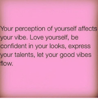 IG: Your perception of yourself affects  your vibe. Love yourself, be  confident in your looks, express  your talents, let your good vibes  flow. IG