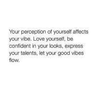 Be Confident: Your perception of yourself affects  your vibe. Love yourself, be  confident in your looks, express  your talents, let your good vibes  flow