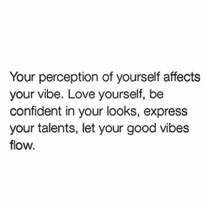 Vibe: Your perception of yourself affects  your vibe. Love yourself, be  confident in your looks, express  your talents, let your good vibes  flow.