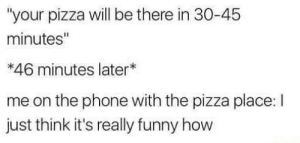 "Funny, Phone, and Pizza: ""your pizza will be there in 30-45  minutes""  *46 minutes later*  me on the phone with the pizza place: I  just think it's really funny how"