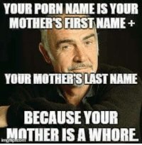 Your Porn: YOUR PORN NAME IS YOUR  MOTHER'S FIRSTNAME+  YOUR MOTHER SLAST NAME  BECAUSE YOUR  MOTHER IS A WHORE