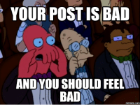 You Should Feel Bad: YOUR POST IS BAD  AND YOU SHOULD FEEL  memes.COM