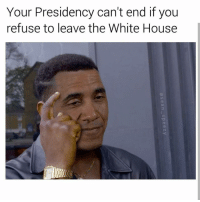 Memes, 🤖, and The White House: Your Presidency can't end if you  refuse to leave the White House (@sean_speezy) nice meme. If y'all like these memes there are more on @lifehackblackguy