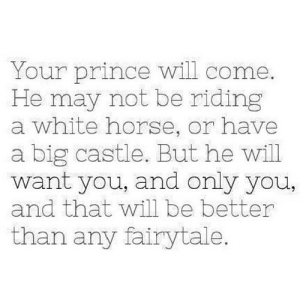 https://iglovequotes.net/: Your prince will come.  He may not be riding  a white horse, or have  a big castle. But he will  want you, and only you,  and that will be better  than any fairytale. https://iglovequotes.net/