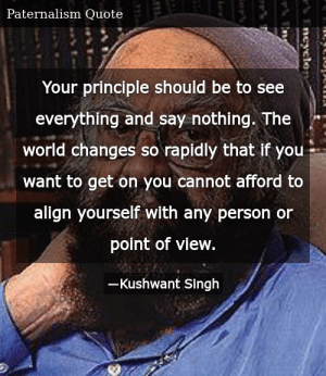SIZZLE: Your principle should be to see everything and say nothing. The world changes so rapidly that if you want to get on you cannot afford to align yourself with any person or point of view.