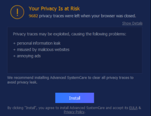 """Information, The Following, and Malicious: Your Privacy Is at Risk  9682 privacy traces were left when your browser was closed.  Show Details  Privacy traces may be exploited, causing the following problems:  personal information leak  +  + misused by malicious websites  + annoying ads  We recommend installing Advanced SystemCare to clear all privacy traces to  avoid privacy leak.  Install  By clicking """"Install"""", you agree to install Advanced SystemCare and accept its EULA &  Privacy Policy Oh Great! I was really hoping to get my risks below 1000!"""
