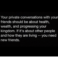 Friends, Living, and Hood: Your private conversations with your  friends should be about health  wealth, and progressing your  kingdom. If it's about other people  and how they are living you need  new friends. 💯