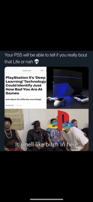 *sniffs**sniffs*: Your PS5 will be able to tell if you really bout  that Life or nah  esquire.com  PlayStation 5's 'Deep  Learning' Technology|  Could Identify Just  How Bad You Are At  Games  And adjust the difficulty accordingly  /03/201  BY NICK POPE  sus AND  choss  ALLY  WLLNETRUCTIONS or stAr  y coecoN  It smell like bitch in here  adutt swim *sniffs**sniffs*