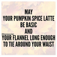 An October blessing for all my basics. thenewsclan october fall basic blessed yas pumpkins flannels boots starbucks goguuurl: YOUR PUMPKIN SPICE LATTE  BE BASIC  AND  @the newsclan  YOUR FLANNEL LONG ENOUGH  TO TIE AROUND YOUR WAIST An October blessing for all my basics. thenewsclan october fall basic blessed yas pumpkins flannels boots starbucks goguuurl