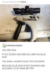 you see ivan: your-raifu-is-shit Follow  AT400DT  krakenpocalypse  YOU SEE IVAN  IF PUT SCOPE AND PEESTOL GRIP ON GLUE  GUN  YOU SHALL ALWAYS GLUE THE ACCURATE  BECAUSE GLUE GUN IS NOT SHAKING AND  ACCURACY IS OF MAKE BETTER