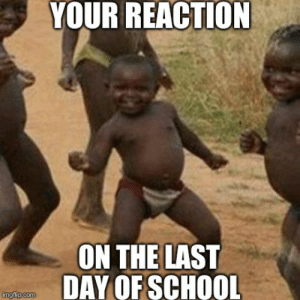 20 Best Memes About The Last Day Of School | SayingImages.com: YOUR REACTION  ON THE LAST  DAY OF SCHOOL  imgflip.com 20 Best Memes About The Last Day Of School | SayingImages.com