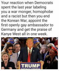 Kanye, Memes, and Germany: Your reaction when Democrats  spent the last year labeling  you a war monger, homophobe  and a racist but then you end  the Korean War, appoint the  first openly gay ambassador to  Germany and get the praise of  Kanye West all in one week.  TRUMP  DonaldITrump.com@realDonaldTrum