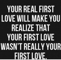 Love, Will, and First: YOUR REAL FIRST  LOVE WILL MAKE YOU  REALIZE THAT  YOUR FIRST LOVE  WASN'T REALLY YOUR  FIRST LOVE