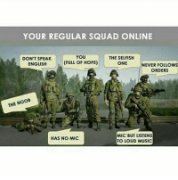 Memes, 🤖, and Mic: YOUR REGULAR SQUAD ONLINE  YOU  THE SELFISH  DON'T SPEAK  (FULL OF HOPE)  ONE  ENGLISH  NEVER FOLLOWS  ORDERS  THE NO  MIC BUT LISTENS  HAS NO MIC  TO LOUD MUSIC Im the one with no mic