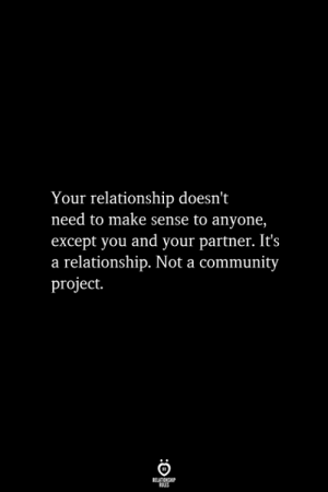 Except You: Your relationship doesn't  need to make sense to anyone,  except you and your partner. It's  a relationship. Not a community  project.  RELATIONSHIP  ES