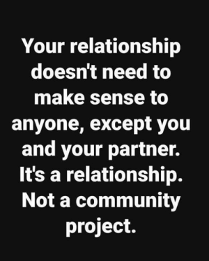 Except You: Your relationship  doesn't need to  make sense to  anyone, except you  and your partner.  It's a relationship.  Not a community  project.