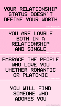 novice-heartbreaker:Remember this ♡: YOUR RELATIONSHIP  STATUS DOESN* T  DEFINE YOUR WORTH  novice-heartbreaker   YOU ARE LOỤBLE  BOTH IN A  RELATIONSHIP  AND SINGLE  novice-heartbreaker   EMBRACE THE PEOPLE  WHO LOUE YOU  WHETHER ROMANTIC  OR PLATONIC  novice-heartbreaker   YOU WILL FIND  SOMEONE WH  ADORES YOU  novice-heartbreaker novice-heartbreaker:Remember this ♡