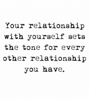 You, For, and Tone: Your relationship  with yourself sets  the tone for every  other relationship  you have.